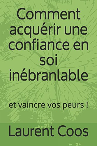 Comment acquérir une confiance en soi inébranlable: et vaincre vos peurs ! (French Edition)