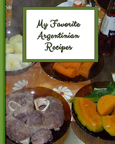 My Favorite Argentinian Recipes: 150 Pages To Keep My Best Recipes Ever!