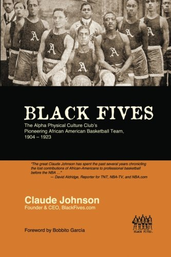 Search : Black Fives: The Alpha Physical Culture Club's Pioneering African American Basketball Team, 1904-1923 (Volume 1)