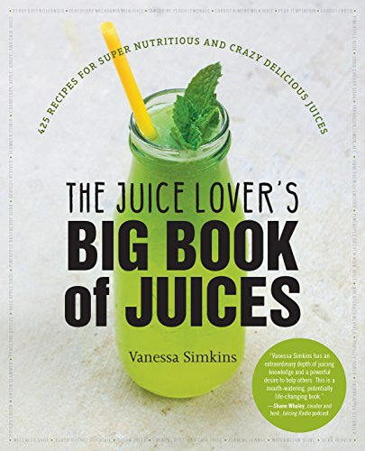 The Juice Lover's Big Book of Juices: 425 Recipes for Super Nutritious and Crazy Delicious Juices by Vanessa Simkins