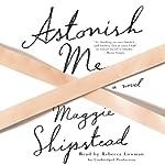 Astonish Me: A Novel | Maggie Shipstead