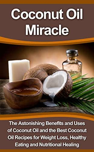 Coconut Oil Miracle: The Astonishing Benefits and Uses of Coconut Oil and the Best Coconut Oil Recipes for Weight Loss, Healthy Eating and Nutritional ... Book, Diet Recipes Set, Coconut Oil Bible)
