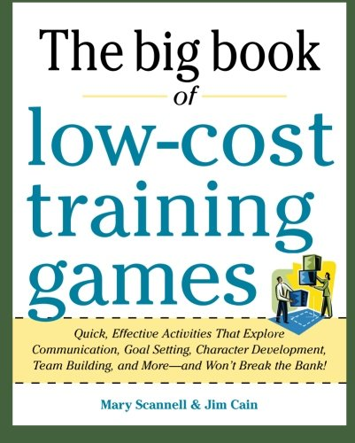 Big Book of Low-Cost Training Games: Quick, Effective Activities That Explore Communication, Goal Setting, Character Dev