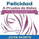Felicidad a Prueba de Balas [Bulletproof Happiness]: Cómo ser feliz de forma equilibrada, duradera y sostenible [How to Be Happy in a Balanced, Durable, and Sustainable Way] | J. Norte