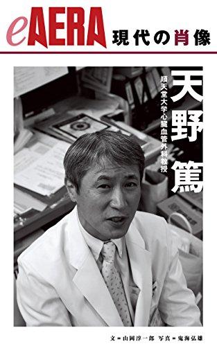 現代の肖像 天野篤 順天堂大学心臓血管外科教授 eAERA (朝日新聞出版)