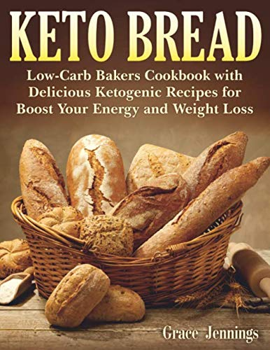Keto Bread: Low-Carb Bakers Cookbook with Delicious Ketogenic Recipes for Boost Your Energy and Weight Loss (Keto Bread Book) (Whats The Best Bread Maker)