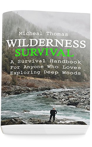 Wilderness Survival: A Survival Handbook For Anyone Who Loves Exploring Deep Woods : (+ Bonus Part About Wise Prepping)(Prepper's Guide, Survival Guide, Alternative Medicine, Emergency) by [Thomas, Micheal]