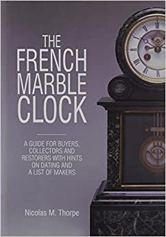 Book The French Marble Clock: A Guide for Buyers, Collectors and Restorers with Hints on Dating and a List of Makers