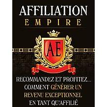"""Affiliation Empire: Réussir dans l'affiliation ! oui c'est possible...: """"Maintenant pour Très Peu d'Argent VOUS Pouvez Pénétrer le Marché Très Profitable ... Sur Internet !"""" (French Edition)"""