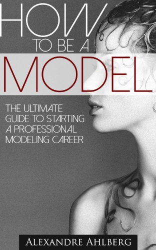 How to Be a Model: - Discover the Fastest, Cheapest, and Easiest Way to Become a Fashion Model : How to Become a Model The step-by-step guide to  getting ... to  getting (How to Become a Model) Book 1)