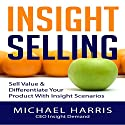 Insight Selling: How to Sell Value & Differentiate Your Product with Insight Scenarios Audiobook by Michael Harris Narrated by Dean Wendt
