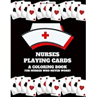 Nurses Playing Cards A Coloring Book For Nurses Who Never Work: Funny Nurse/CRNA/Medical Specialist Color Me in Coloring Book - Political Statement Sarcastic Adult Coloring Books