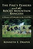 The Pike's Peakers and the Rocky Mountain Rangers, Kenneth E. Draper, 1477102329