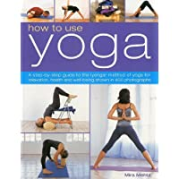 How to Use Yoga: A step-by-step guide to the lyengar method of yoga for relaxation, health and well-being shown in 450 photographs