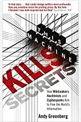 This Machine Kills Secrets: How WikiLeakers, Hacktivists, and Cypherpunks Are Freeing the World's Information by Andy Greenberg (2012-09-13) Paperback