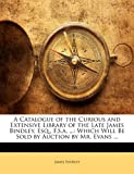 A Catalogue of the Curious and Extensive Library of the Late James Bindley, Esq , F S A, James Bindley, 1145567371