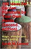 100 Ideas for Garden Furniture by Your Own Hands (Second edition): Magic, interior and space saving