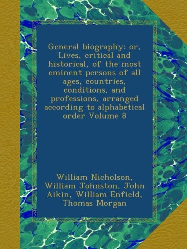 Read Online General biography; or, Lives, critical and historical, of the most eminent persons of all ages, countries, conditions, and professions, arranged according to alphabetical order Volume 8 PDF