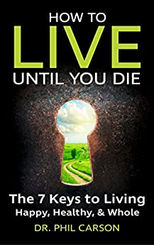 How to Live Until You Die: The 7 Keys to Living Happy, Healthy & Whole by [Carson, Dr Phil]