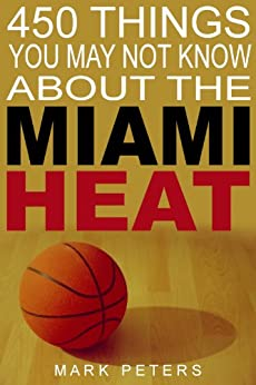 450 Things You May Not Know About The Miami Heat by [Peters, Mark]