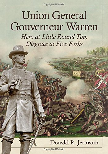 Union General Gouverneur Warren: Hero at Little Round Top, Disgrace at Five Forks Donald R. Jermann