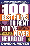 The 100 Best Films to Rent You've Never Heard Of, David N. Meyer, 0312150423