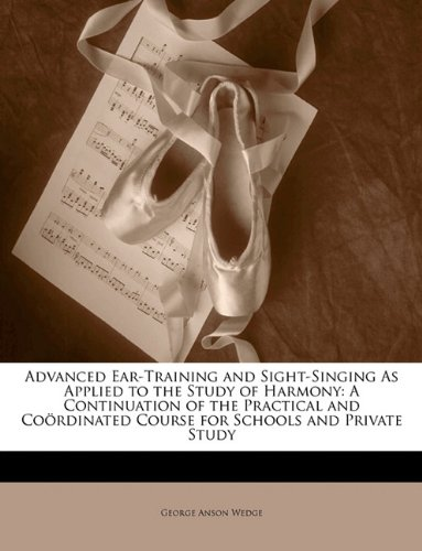 Advanced Ear-Training and Sight-Singing As Applied to the Study of Harmony: A Continuation of the Practical and Coördinated Course for Schools and Private Study PDF