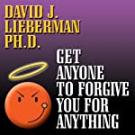 Get Anyone to Forgive You for Anything: The Proven Step-by-Step Method to a Winning Apology | David J. Lieberman
