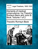 Elements of medical jurisprudence / by Theodric Romeyn Beck and John B. Beck. Volume 1 Of 2, Theodric Romeyn Beck, 1240142722