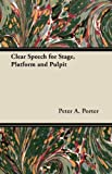 Clear Speech for Stage, Platform and Pulpit, Peter A. Porter, 1447439805