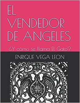 EL VENDEDOR DE ANGELES: ¿Y cómo se llama El Gato? (Spanish Edition): ENRIQUE VEGA LEON: 9781976819605: Amazon.com: Books