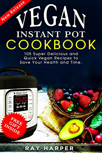 THE VEGAN INSTANT POT COOKBOOK:  PLANT BASED RECIPES, FAST, EASY, DELICIOUS INSTANT POT RECIPES by Ray Harper