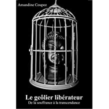 Le geôlier libérateur: De la souffrance à la transcendance (French Edition)