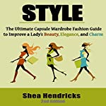 Style: The Ultimate Capsule Wardrobe Fashion Guide to Improve a Lady's Beauty, Elegance, and Charm | Shea Hendricks