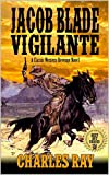 Jacob Blade: Vigilante: The Avenging Angel: From Texas Gunfighter To Bounty Hunters of the West: A Classic Western Revenge Novel (The Jacob Blade: Vigilante Western Adventure Series Book 1)