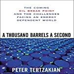 A Thousand Barrels a Second: The Coming Oil Break Point and the Challenges Facing an Energy Dependent World | Peter Tertzakian