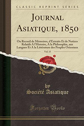 Journal Asiatique, 1850, Vol. 15: Ou Recueil de Mémoires, d'Extraits Et de Notices Relatifs A l'Histoire, A la Philosophie, aux Langues Et A la ... Orientaux (Classic Reprint) (French Edition)