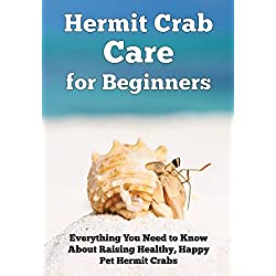 Hermit Crab Care for Beginners: Everything You Need to Know About Raising Healthy, Happy Pet Hermit Crabs (Happy Healthy Pets Book 1)