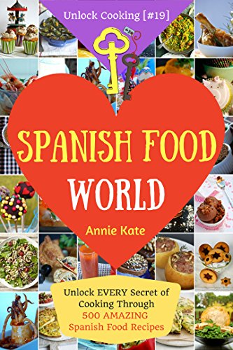 Welcome to Spanish Food World: Unlock EVERY Secret of Cooking Through 500 AMAZING Spanish Recipes (Spanish Food Cookbook, Spanish Cuisine, Diabetic Cookbook in Spanish,...) (Unlock Cooking [#19]) by Annie Kate