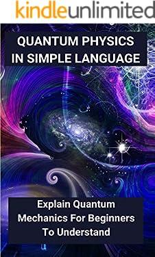 Quantum Physics In Simple Language: Explain Quantum Mechanics For Beginners To Understand: Quantum Mechanics For Dummies