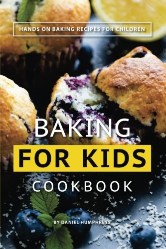 Baking for Kids Cookbook: Hands on Baking Recipes for Children by Daniel Humphreys