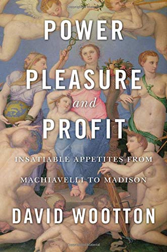 Book cover from Power, Pleasure, and Profit: Insatiable Appetites from Machiavelli to Madison by David Wootton