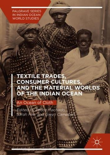 (Textile Trades, Consumer Cultures, and the Material Worlds of the Indian Ocean: An Ocean of Cloth (Palgrave Series in Indian Ocean World Studies))