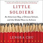 Little Soldiers: An American Boy, a Chinese School, and the Global Race to Achieve | Lenora Chu