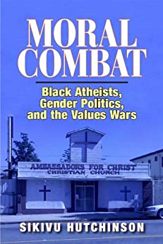 Moral Combat: Black Atheists, Gender Politics, and the Values Wars by [Hutchinson, Sikivu]