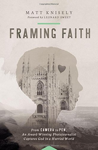 framing faith from camera to pen an award winning photojournalist captures god in a hurried world matthew knisely leonard sweet 9780849921872