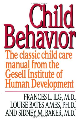 Child Behavior: The Classic Child Care Manual from the Gesell Institute of Human Development Frances L. Ilg, Louise Bates Ames and Sidney M. Baker