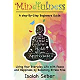 Mindfulness: A Step-By-Step Beginners Guide on Living Your Everyday Life with Peace and Happiness by Becoming Stress Free (Buddhism - Stop Your Worries, ... Your Stress and Anxiety with Meditation)