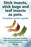Stick insects, stick bugs and leaf insects as pets.: Stick insects care, facts, costs, food, handling, cages, health, breeding and where to buy all included.