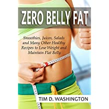 Zero Belly Fat: Smoothies, Juices, Salads and Many Other Healthy Recipes to Lose Weight and Maintain Flat Belly (Weight Loss, Zero Belly Diet, Flat Belly Diet, Healthy Diet)